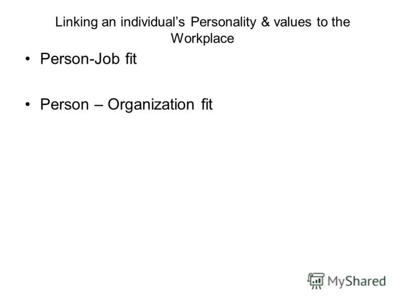 Linking an individuals Personality & values to the Workplace Person-Job fit Person – Organization fit