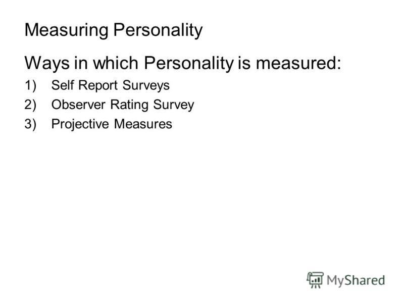 Measuring Personality Ways in which Personality is measured: 1)Self Report Surveys 2)Observer Rating Survey 3)Projective Measures