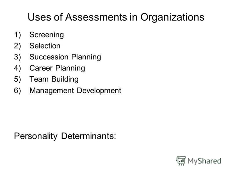 Uses of Assessments in Organizations 1)Screening 2)Selection 3)Succession Planning 4)Career Planning 5)Team Building 6)Management Development Personality Determinants:
