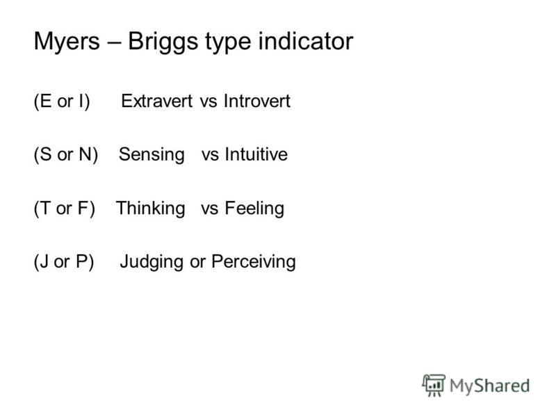 Myers – Briggs type indicator (E or I) Extravert vs Introvert (S or N) Sensing vs Intuitive (T or F) Thinking vs Feeling (J or P) Judging or Perceiving