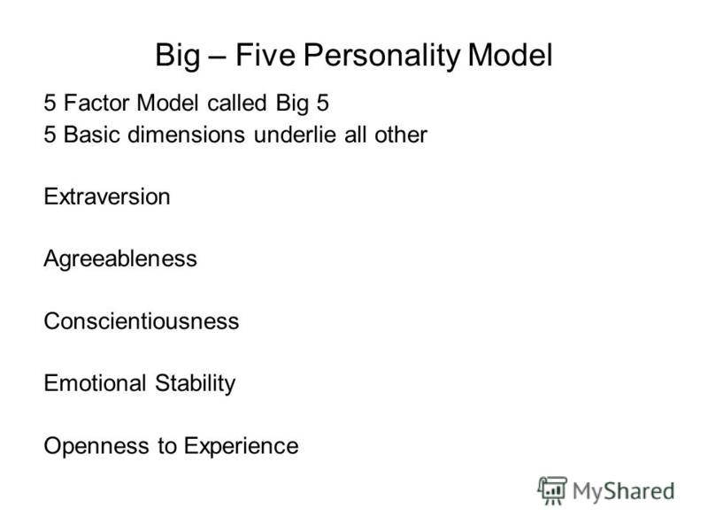 Big – Five Personality Model 5 Factor Model called Big 5 5 Basic dimensions underlie all other Extraversion Agreeableness Conscientiousness Emotional Stability Openness to Experience