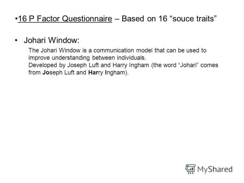 16 P Factor Questionnaire – Based on 16 souce traits Johari Window: The Johari Window is a communication model that can be used to improve understanding between individuals. Developed by Joseph Luft and Harry Ingham (the word Johari comes from Joseph