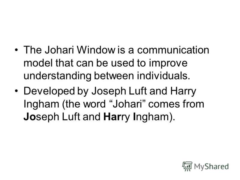 The Johari Window is a communication model that can be used to improve understanding between individuals. Developed by Joseph Luft and Harry Ingham (the word Johari comes from Joseph Luft and Harry Ingham).