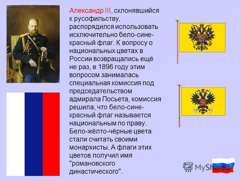 Александр III, склонявшийся к русофильству, распорядился использовать исключительно бело-сине- красный флаг. К вопросу о национальных цветах в России возвращались ещё не раз, в 1896 году этим вопросом занималась специальная комиссия под председательс