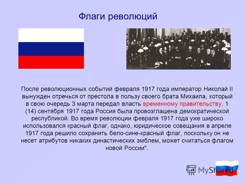 После революционных событий февраля 1917 года император Николай II вынужден отречься от престола в пользу своего брата Михаила, который в свою очередь 3 марта передал власть временному правительству. 1 (14) сентября 1917 года Россия была провозглашен