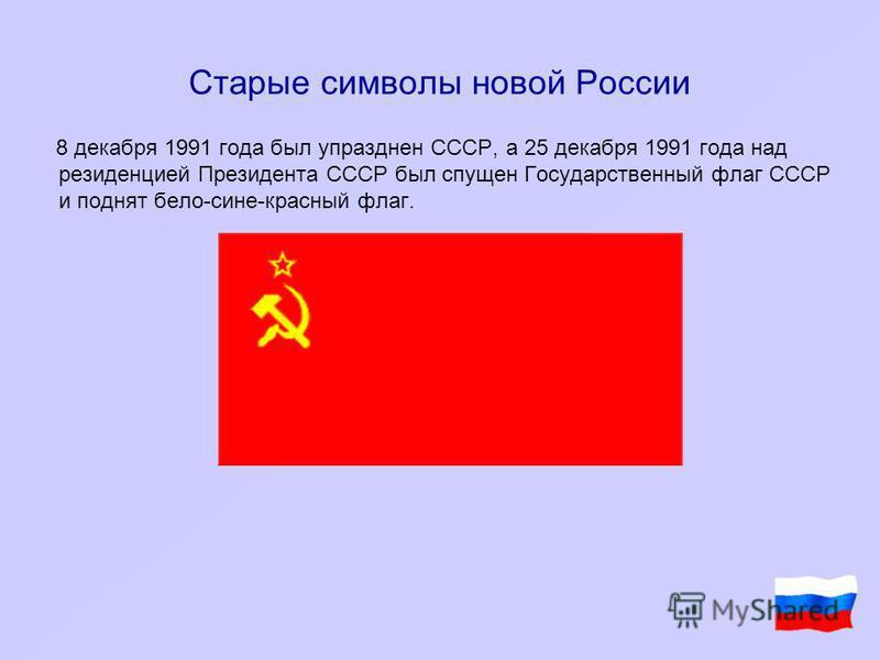 Старые символы новой России 8 декабря 1991 года был упразднен CCCР, а 25 декабря 1991 года над резиденцией Президента СССР был спущен Государственный флаг СССР и поднят бело-сине-красный флаг.
