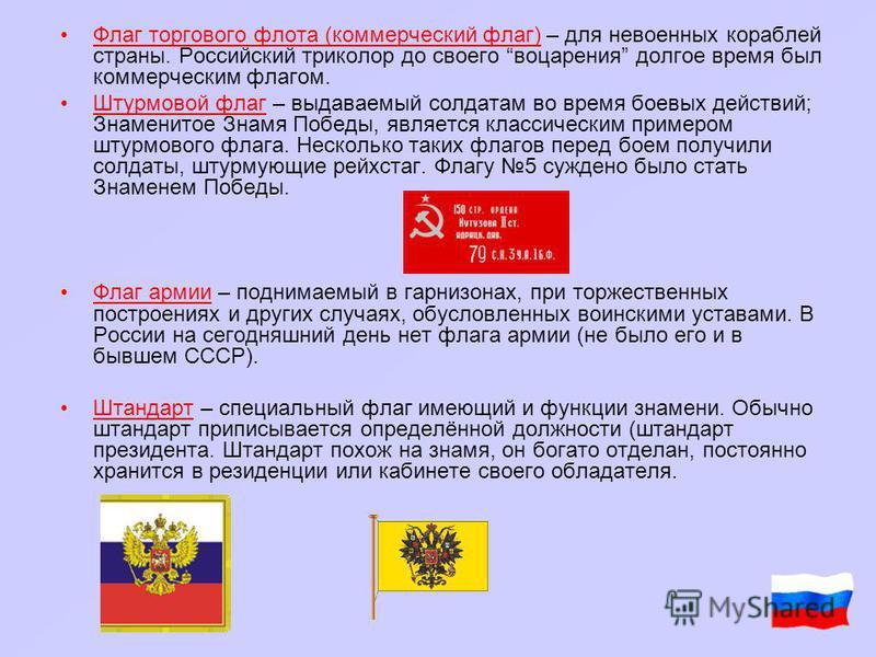 Флаг торгового флота (коммерческий флаг) – для невоенных кораблей страны. Российский триколор до своего воцарения долгое время был коммерческим флагом. Штурмовой флаг – выдаваемый солдатам во время боевых действий; Знаменитое Знамя Победы, является к