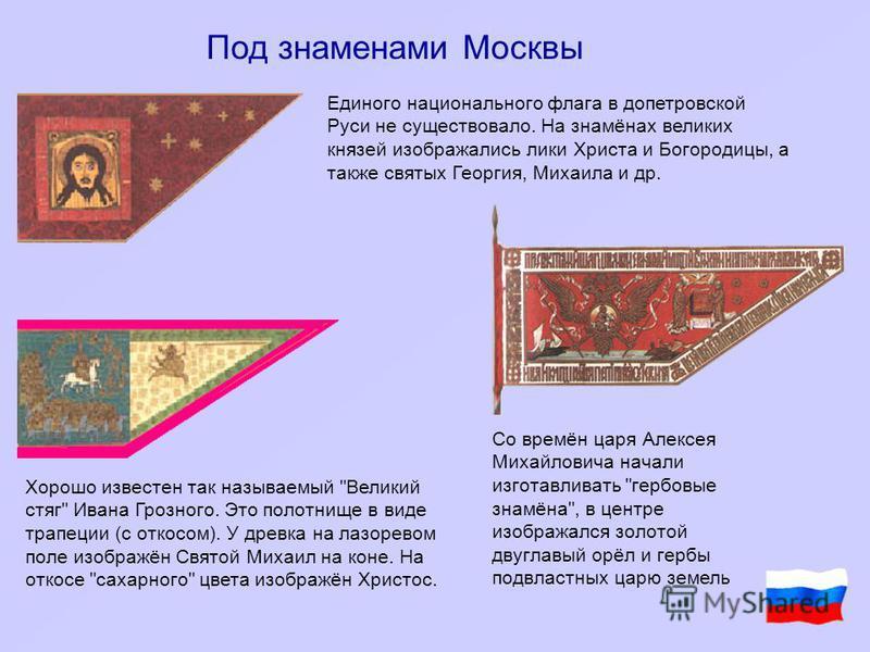 Под знаменами Москвы Единого национального флага в допетровской Руси не существовало. На знамёнах великих князей изображались лики Христа и Богородицы, а также святых Георгия, Михаила и др. Хорошо известен так называемый