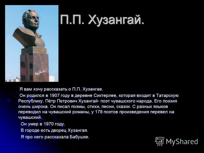 П.П. Хузангай. Я вам хочу рассказать о П.П. Хузангае. Я вам хочу рассказать о П.П. Хузангае. Он родился в 1907 году в деревне Сиктерлее, которая входит в Татарскую Республику. Пётр Петрович Хузангай- поэт чувашского народа. Его поэзия очень широка. О