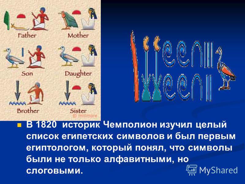 В 1820 историк Чемполион изучил целый список египетских символов и был первым египтологом, который понял, что символы были не только алфавитными, но слоговыми.