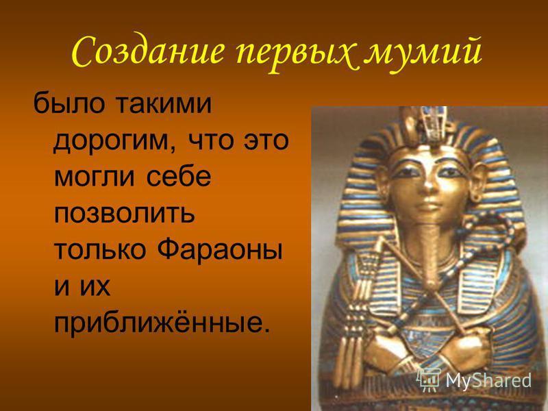 Создание первых мумий было такими дорогим, что это могли себе позволить только Фараоны и их приближённые.
