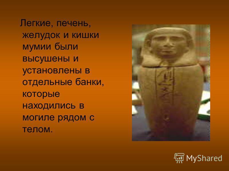 Легкие, печень, желудок и кишки мумии были высушены и установлены в отдельные банки, которые находились в могиле рядом с телом.