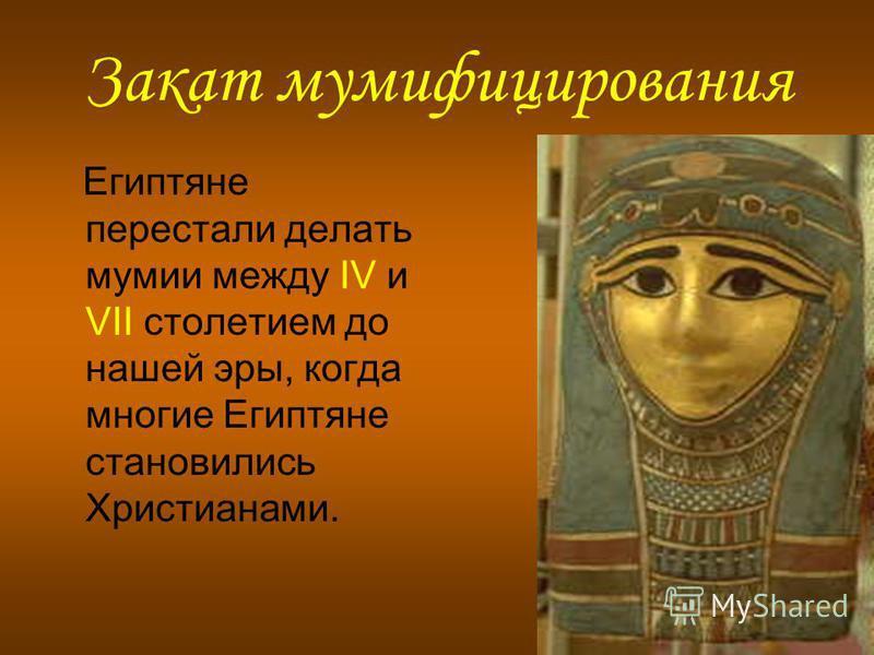 Закат мумифицирования Египтяне перестали делать мумии между IV и VII столетием до нашей эры, когда многие Египтяне становились Христианами.