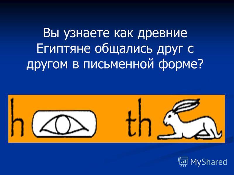 Вы узнаете как древние Египтяне общались друг с другом в письменной форме?