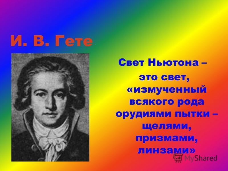 И. В. Гете Свет Ньютона – это свет, «измученный всякого рода орудиями пытки – щелями, призмами, линзами»
