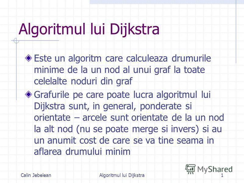 Calin JebeleanAlgoritmul lui Dijkstra1 Este un algoritm care calculeaza drumurile minime de la un nod al unui graf la toate celelalte noduri din graf Grafurile pe care poate lucra algoritmul lui Dijkstra sunt, in general, ponderate si orientate – arc