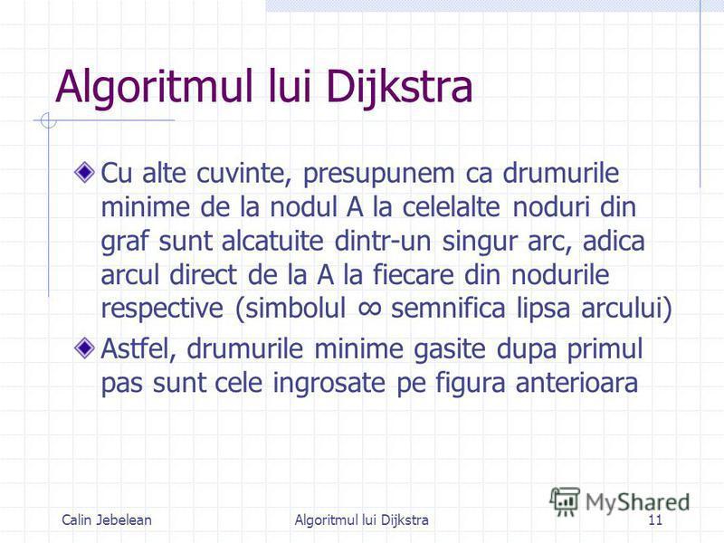 Calin JebeleanAlgoritmul lui Dijkstra11 Algoritmul lui Dijkstra Cu alte cuvinte, presupunem ca drumurile minime de la nodul A la celelalte noduri din graf sunt alcatuite dintr-un singur arc, adica arcul direct de la A la fiecare din nodurile respecti