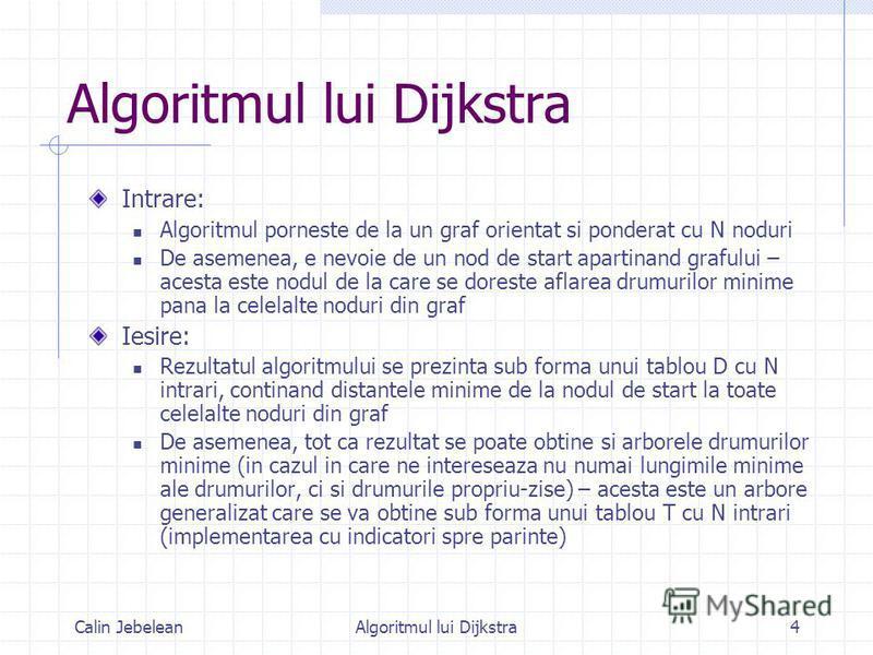 Calin JebeleanAlgoritmul lui Dijkstra4 Intrare: Algoritmul porneste de la un graf orientat si ponderat cu N noduri De asemenea, e nevoie de un nod de start apartinand grafului – acesta este nodul de la care se doreste aflarea drumurilor minime pana l
