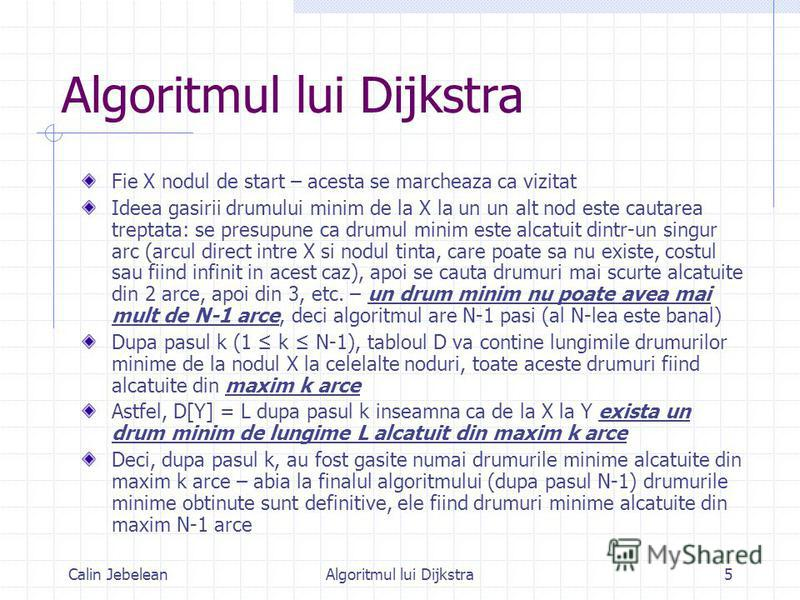 Calin JebeleanAlgoritmul lui Dijkstra5 Fie X nodul de start – acesta se marcheaza ca vizitat Ideea gasirii drumului minim de la X la un un alt nod este cautarea treptata: se presupune ca drumul minim este alcatuit dintr-un singur arc (arcul direct in