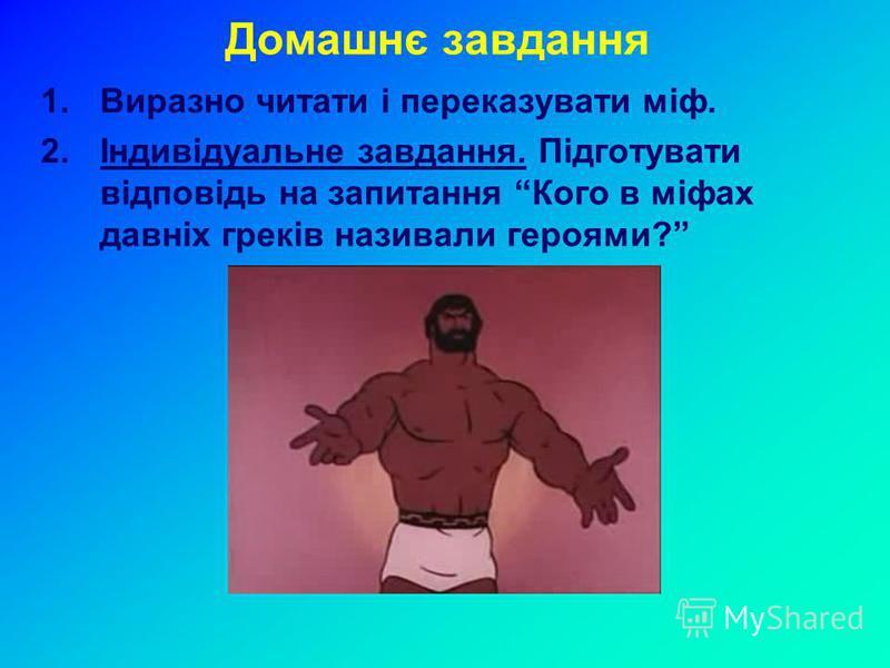 Домашнє завдання 1.Виразно читати і переказувати міф. 2.Індивідуальне завдання. Підготувати відповідь на запитання Кого в міфах давніх греків називали героями?
