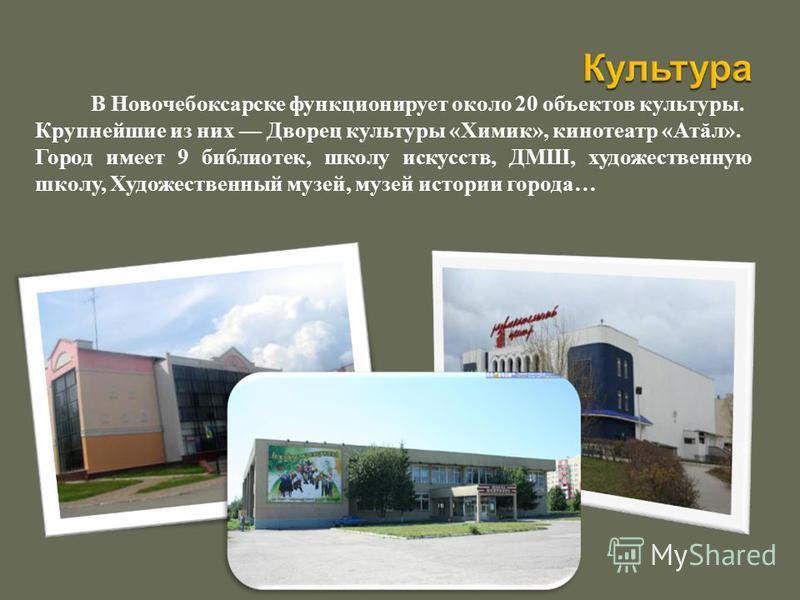 В Новочебоксарске функционирует около 20 объектов культуры. Крупнейшие из них Дворец культуры «Химик», кинотеатр «Атăл». Город имеет 9 библиотек, школу искусств, ДМШ, художественную школу, Художественный музей, музей истории города…