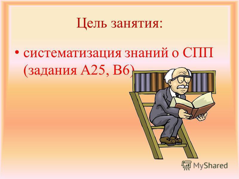 Цель занятия: систематизация знаний о СПП (задания А25, В6)