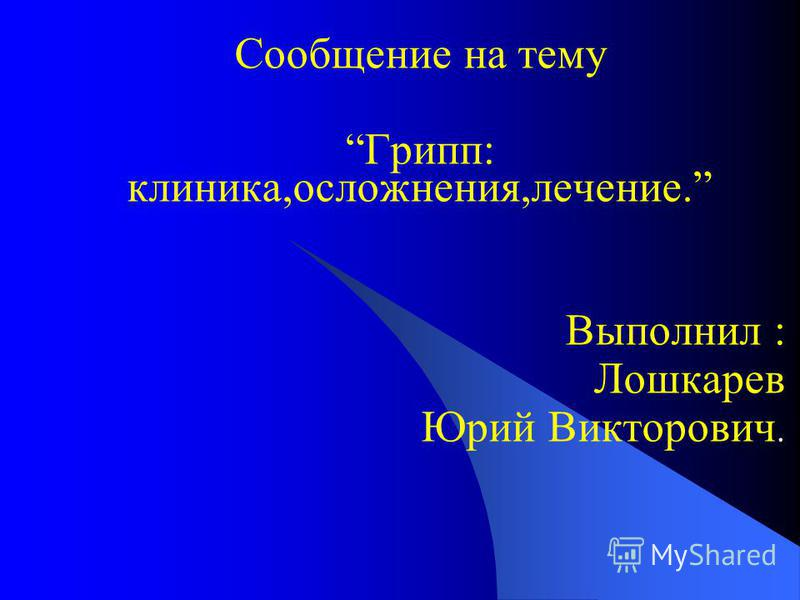 Сообщение на тему Грипп: клиника,осложнения,лечение. Выполнил : Лошкарев Юрий Викторович.