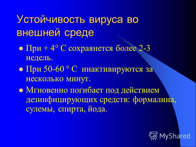 Устойчивость вируса во внешней среде При + 4° С сохраняется более 2-3 недель. При 50-60 ° С инактивируются за несколько минут. Мгновенно погибает под действием дезинфицирующих средств: формалина, сулемы, спирта, йода.