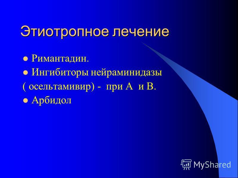 Этиотропное лечение Римантадин. Ингибиторы нейраминидазы ( осельтамивир) - при A и B. Арбидол
