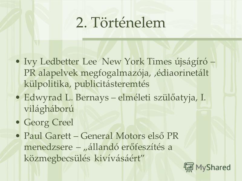 2. Történelem Ivy Ledbetter Lee New York Times újságíró – PR alapelvek megfogalmazója,,édiaorinetált külpolitika, publicitásteremtés Edwyrad L. Bernays – elméleti szülőatyja, I. világháború Georg Creel Paul Garett – General Motors első PR menedzsere