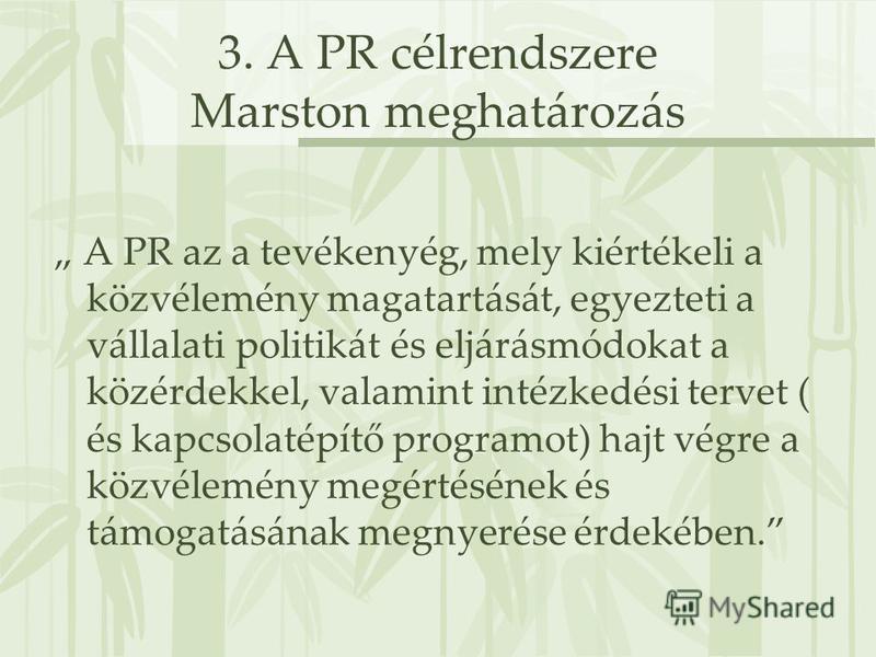 3. A PR célrendszere Marston meghatározás A PR az a tevékenyég, mely kiértékeli a közvélemény magatartását, egyezteti a vállalati politikát és eljárásmódokat a közérdekkel, valamint intézkedési tervet ( és kapcsolatépítő programot) hajt végre a közvé