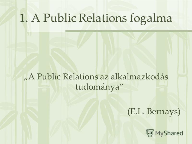 1. A Public Relations fogalma A Public Relations az alkalmazkodás tudománya (E.L. Bernays)