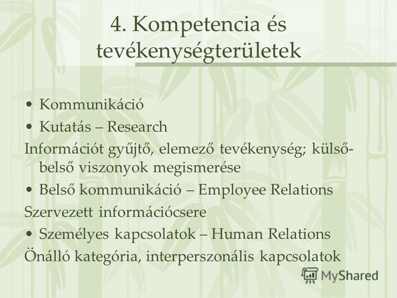 4. Kompetencia és tevékenységterületek Kommunikáció Kutatás – Research Információt gyűjtő, elemező tevékenység; külső- belső viszonyok megismerése Belső kommunikáció – Employee Relations Szervezett információcsere Személyes kapcsolatok – Human Relati