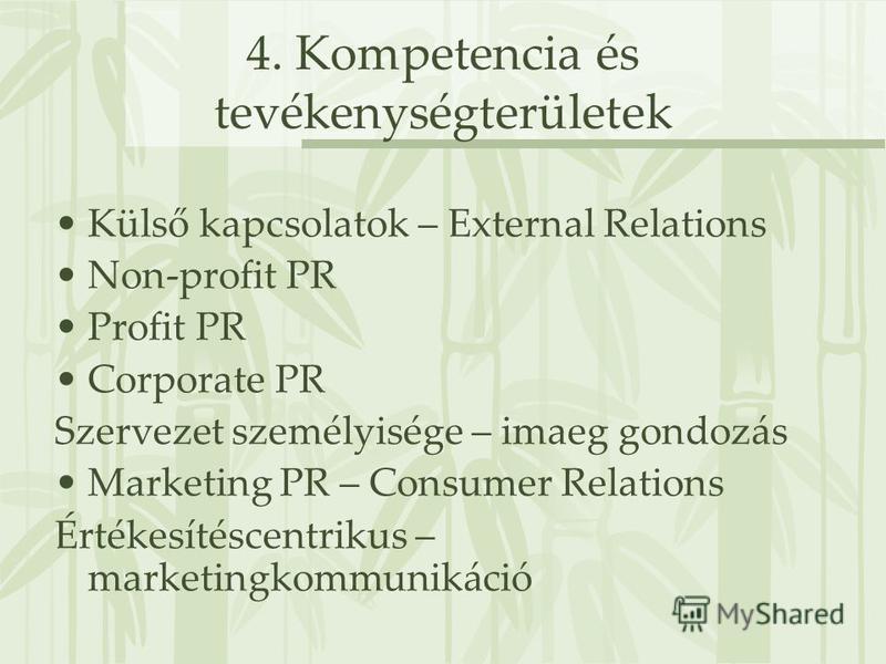 4. Kompetencia és tevékenységterületek Külső kapcsolatok – External Relations Non-profit PR Profit PR Corporate PR Szervezet személyisége – imaeg gondozás Marketing PR – Consumer Relations Értékesítéscentrikus – marketingkommunikáció