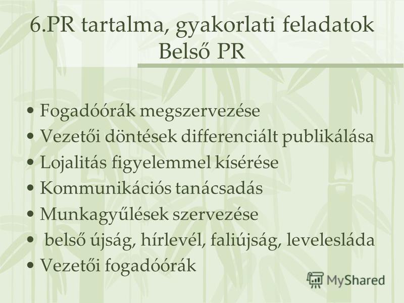 6.PR tartalma, gyakorlati feladatok Belső PR Fogadóórák megszervezése Vezetői döntések differenciált publikálása Lojalitás figyelemmel kísérése Kommunikációs tanácsadás Munkagyűlések szervezése belső újság, hírlevél, faliújság, levelesláda Vezetői fo