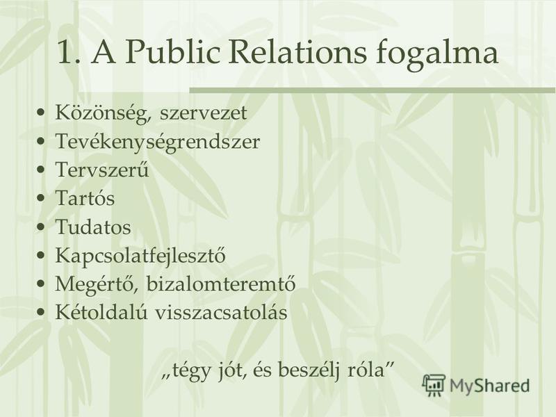 1. A Public Relations fogalma Közönség, szervezet Tevékenységrendszer Tervszerű Tartós Tudatos Kapcsolatfejlesztő Megértő, bizalomteremtő Kétoldalú visszacsatolás tégy jót, és beszélj róla