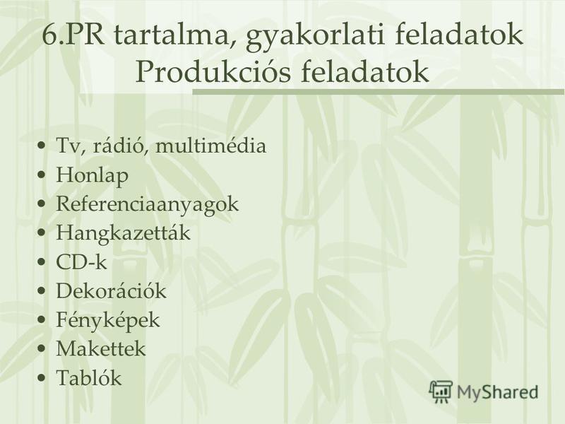 6.PR tartalma, gyakorlati feladatok Produkciós feladatok Tv, rádió, multimédia Honlap Referenciaanyagok Hangkazetták CD-k Dekorációk Fényképek Makettek Tablók