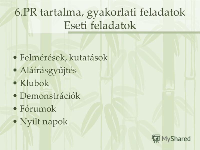 6.PR tartalma, gyakorlati feladatok Eseti feladatok Felmérések, kutatások Aláírásgyűjtés Klubok Demonstrációk Fórumok Nyílt napok