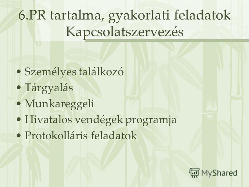 6.PR tartalma, gyakorlati feladatok Kapcsolatszervezés Személyes találkozó Tárgyalás Munkareggeli Hivatalos vendégek programja Protokolláris feladatok