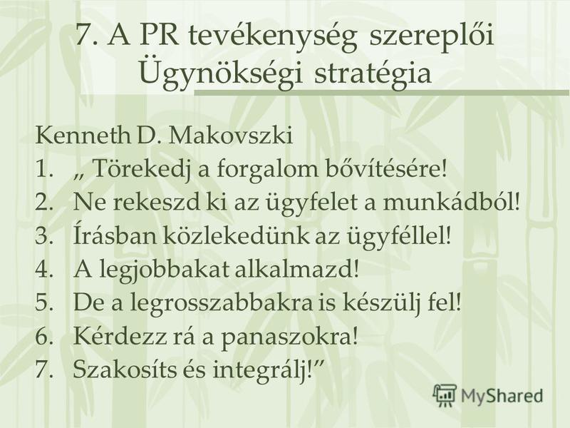 7. A PR tevékenység szereplői Ügynökségi stratégia Kenneth D. Makovszki 1. Törekedj a forgalom bővítésére! 2.Ne rekeszd ki az ügyfelet a munkádból! 3.Írásban közlekedünk az ügyféllel! 4.A legjobbakat alkalmazd! 5.De a legrosszabbakra is készülj fel!