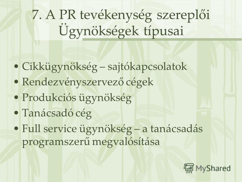 7. A PR tevékenység szereplői Ügynökségek típusai Cikkügynökség – sajtókapcsolatok Rendezvényszervező cégek Produkciós ügynökség Tanácsadó cég Full service ügynökség – a tanácsadás programszerű megvalósítása