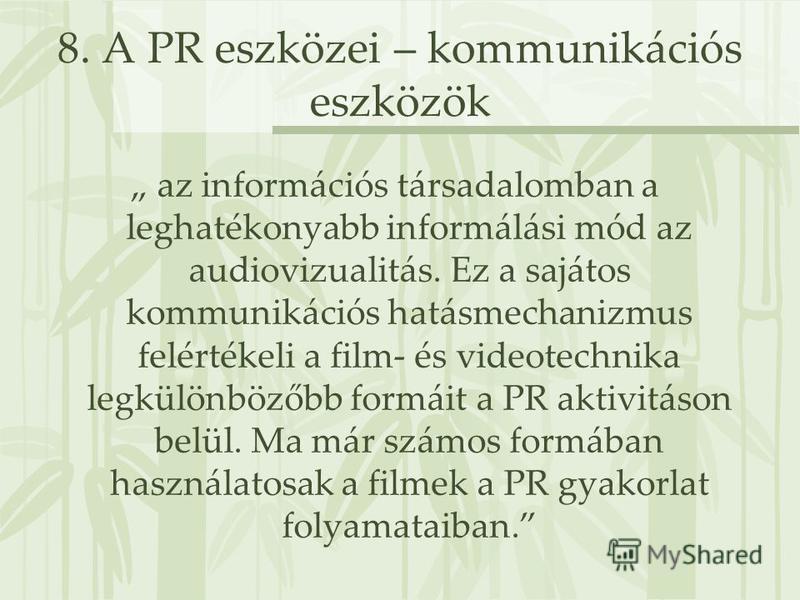 8. A PR eszközei – kommunikációs eszközök az információs társadalomban a leghatékonyabb informálási mód az audiovizualitás. Ez a sajátos kommunikációs hatásmechanizmus felértékeli a film- és videotechnika legkülönbözőbb formáit a PR aktivitáson belül