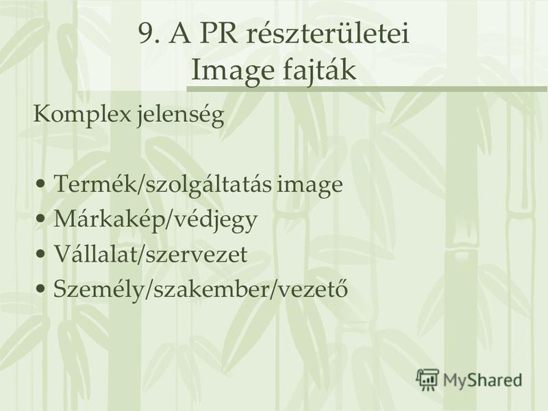9. A PR részterületei Image fajták Komplex jelenség Termék/szolgáltatás image Márkakép/védjegy Vállalat/szervezet Személy/szakember/vezető