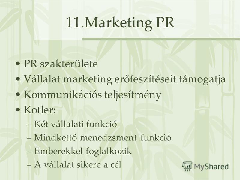 11.Marketing PR PR szakterülete Vállalat marketing erőfeszítéseit támogatja Kommunikációs teljesítmény Kotler: –Két vállalati funkció –Mindkettő menedzsment funkció –Emberekkel foglalkozik –A vállalat sikere a cél