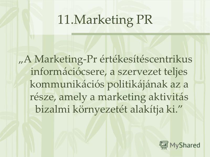 11.Marketing PR A Marketing-Pr értékesítéscentrikus információcsere, a szervezet teljes kommunikációs politikájának az a része, amely a marketing aktivitás bizalmi környezetét alakítja ki.