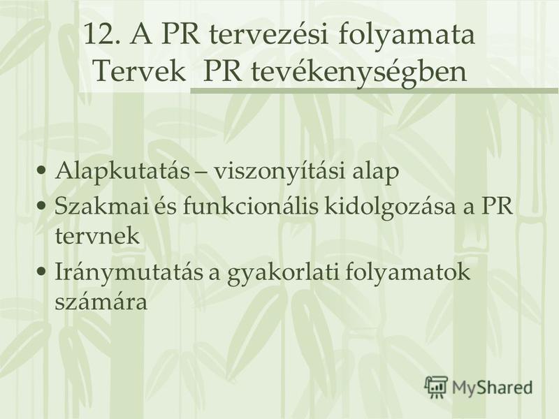 12. A PR tervezési folyamata Tervek PR tevékenységben Alapkutatás – viszonyítási alap Szakmai és funkcionális kidolgozása a PR tervnek Iránymutatás a gyakorlati folyamatok számára