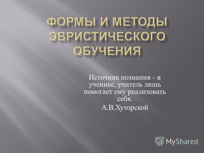 Источник познания – в ученике, учитель лишь помогает ему реализовать себя. А. В. Хуторской