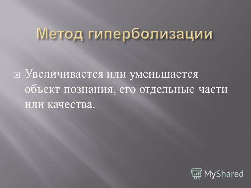 Увеличивается или уменьшается объект познания, его отдельные части или качества.