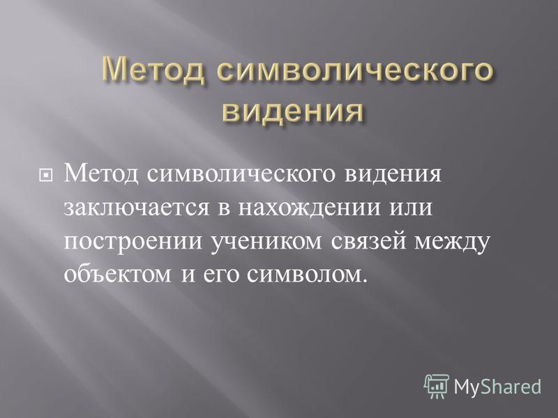 Метод символического видения заключается в нахождении или построении учеником связей между объектом и его символом.