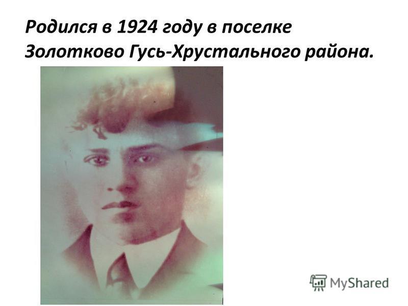 Родился в 1924 году в поселке Золотково Гусь-Хрустального района.